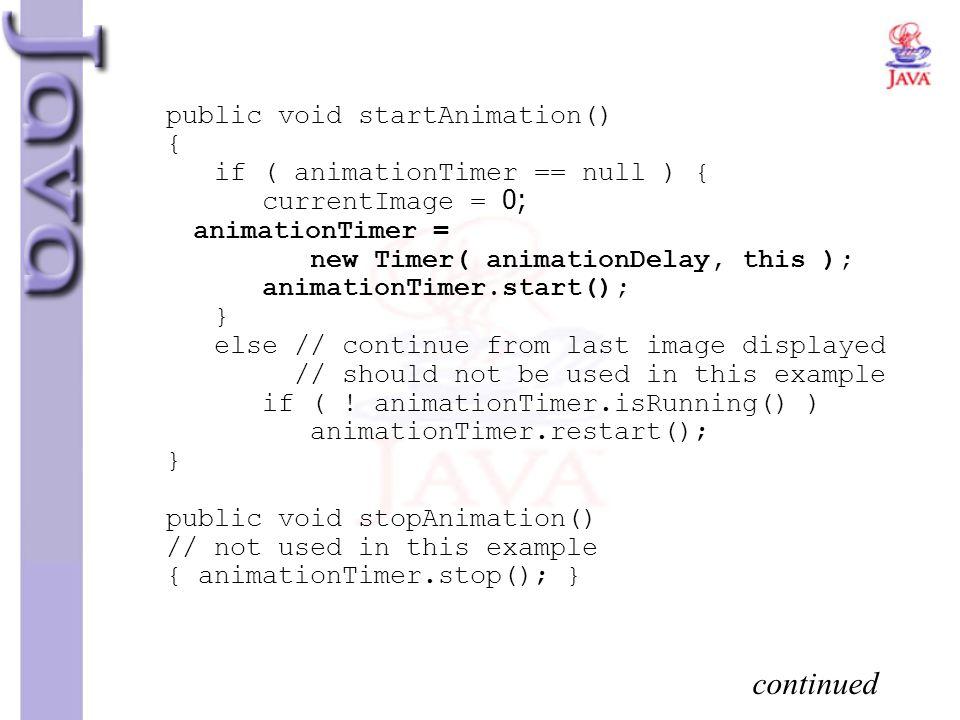 public void startAnimation() { if ( animationTimer == null ) { currentImage = 0; animationTimer = new Timer( animationDelay, this ); animationTimer.st