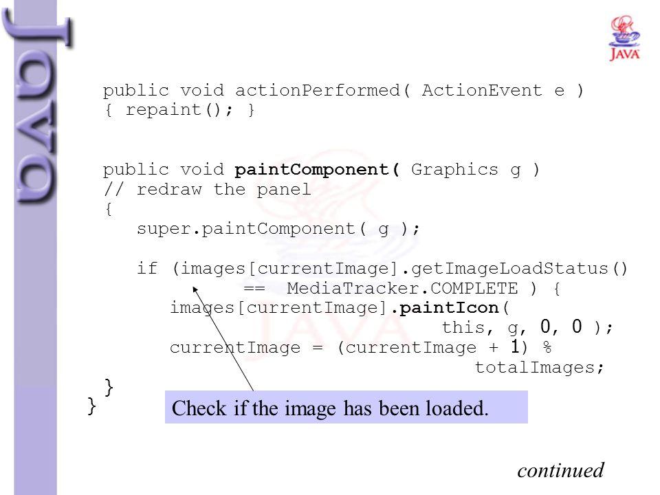 public void actionPerformed( ActionEvent e ) { repaint(); } public void paintComponent( Graphics g ) // redraw the panel { super.paintComponent( g );