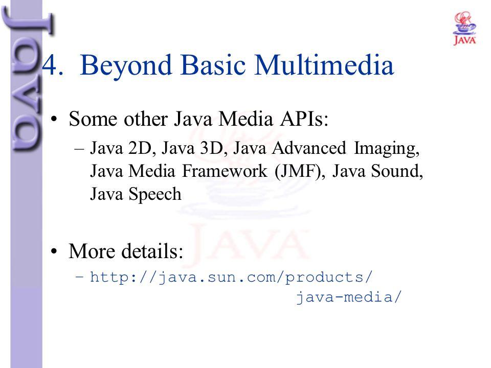 4. Beyond Basic Multimedia Some other Java Media APIs: –Java 2D, Java 3D, Java Advanced Imaging, Java Media Framework (JMF), Java Sound, Java Speech M