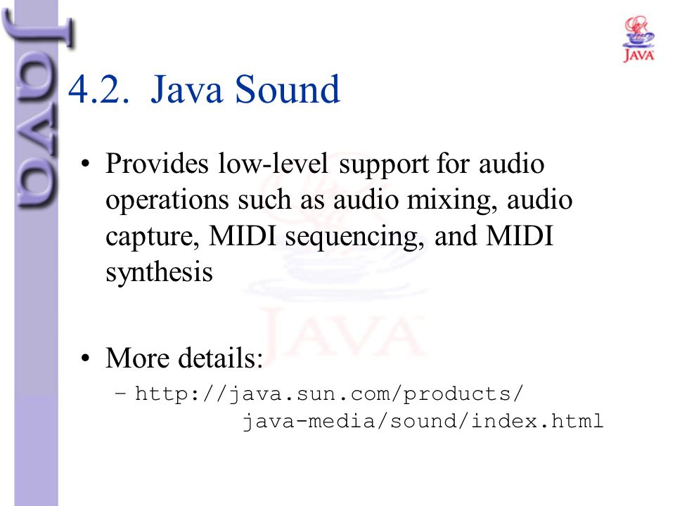4.2. Java Sound Provides low-level support for audio operations such as audio mixing, audio capture, MIDI sequencing, and MIDI synthesis More details: