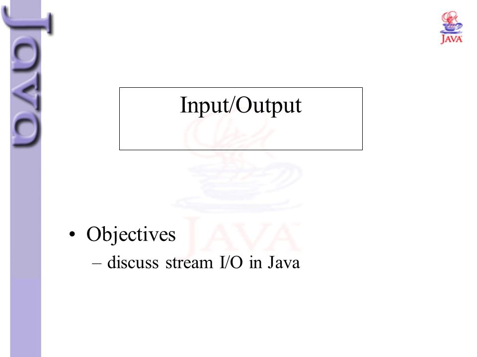 Objectives –discuss stream I/O in Java Input/Output