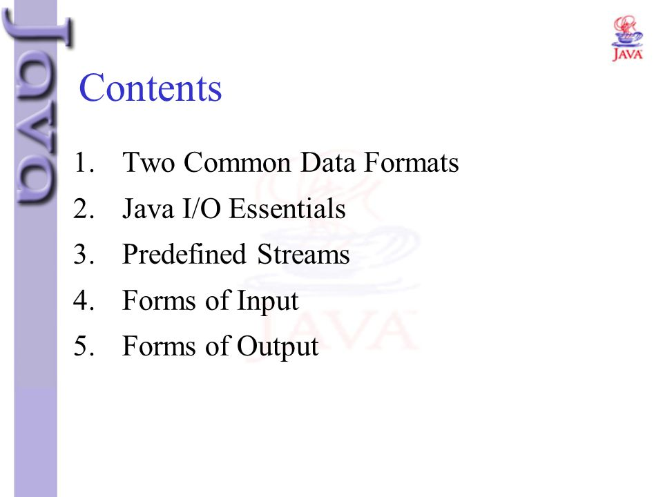 Contents 1.Two Common Data Formats 2.Java I/O Essentials 3.Predefined Streams 4.Forms of Input 5.Forms of Output