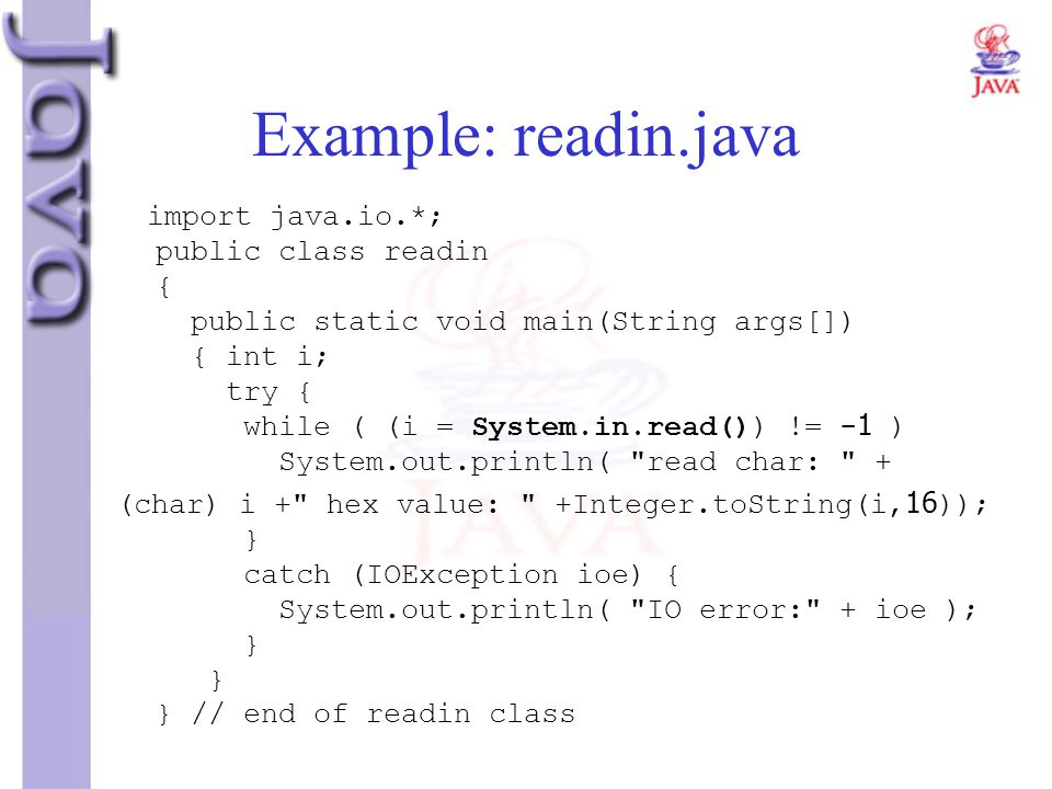 Example: readin.java import java.io.*; public class readin { public static void main(String args[]) { int i; try { while ( (i = System.in.read()) != -
