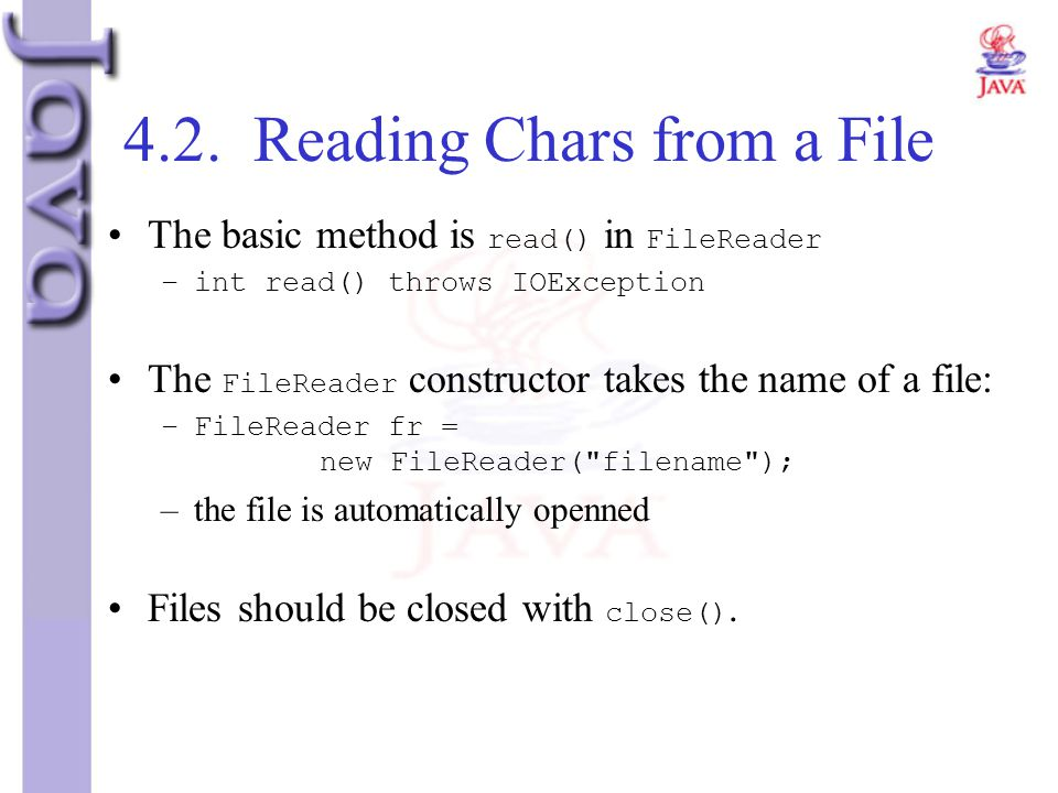 4.2. Reading Chars from a File The basic method is read() in FileReader –int read() throws IOException The FileReader constructor takes the name of a