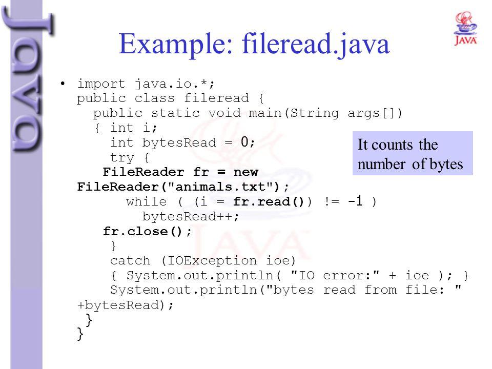 Example: fileread.java import java.io.*; public class fileread { public static void main(String args[]) { int i; int bytesRead = 0; try { FileReader f