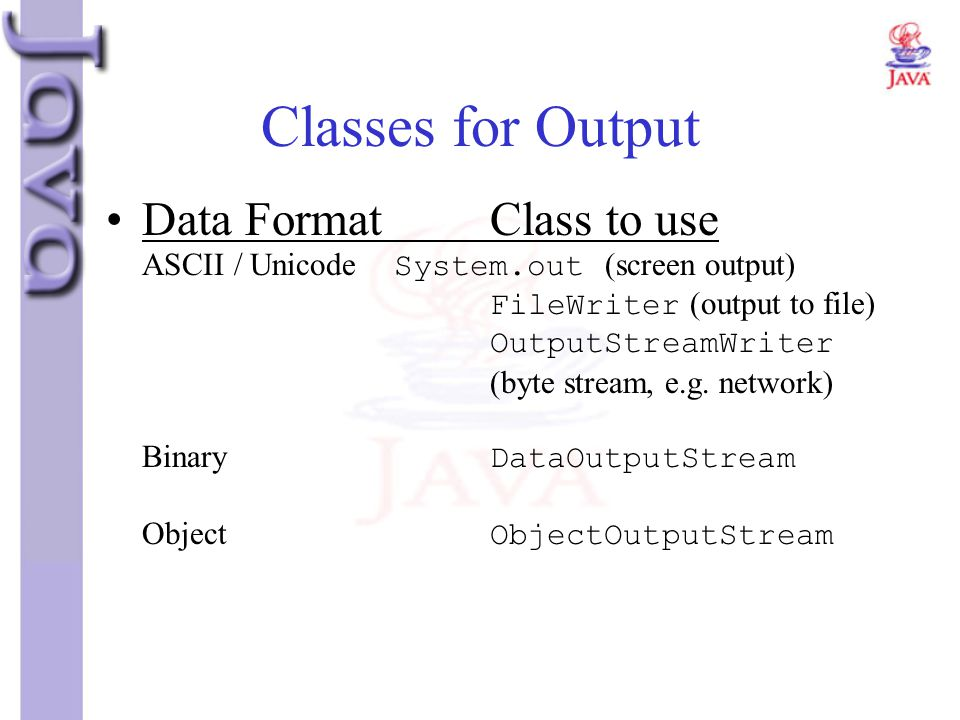 Classes for Output Data FormatClass to use ASCII / Unicode System.out (screen output) FileWriter (output to file) OutputStreamWriter (byte stream, e.g