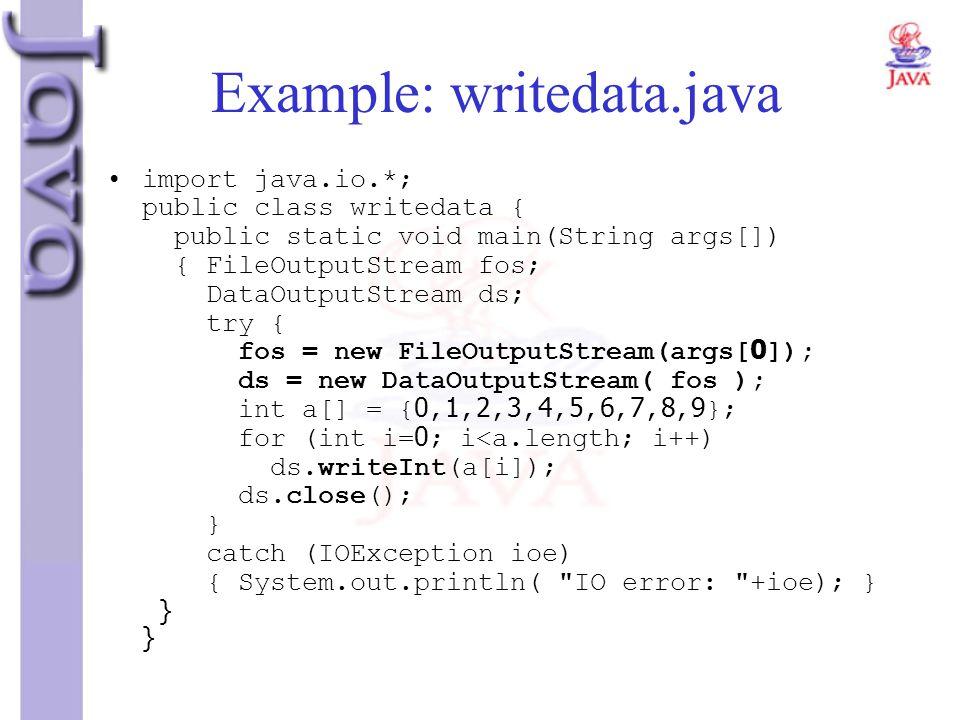 Example: writedata.java import java.io.*; public class writedata { public static void main(String args[]) { FileOutputStream fos; DataOutputStream ds;
