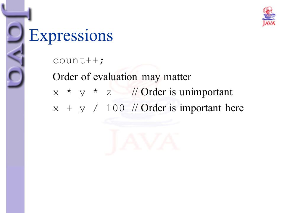 Expressions count++; Order of evaluation may matter x * y * z // Order is unimportant x + y / 100 // Order is important here