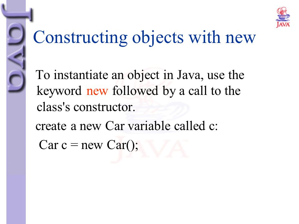 Constructing objects with new To instantiate an object in Java, use the keyword new followed by a call to the class's constructor. create a new Car va