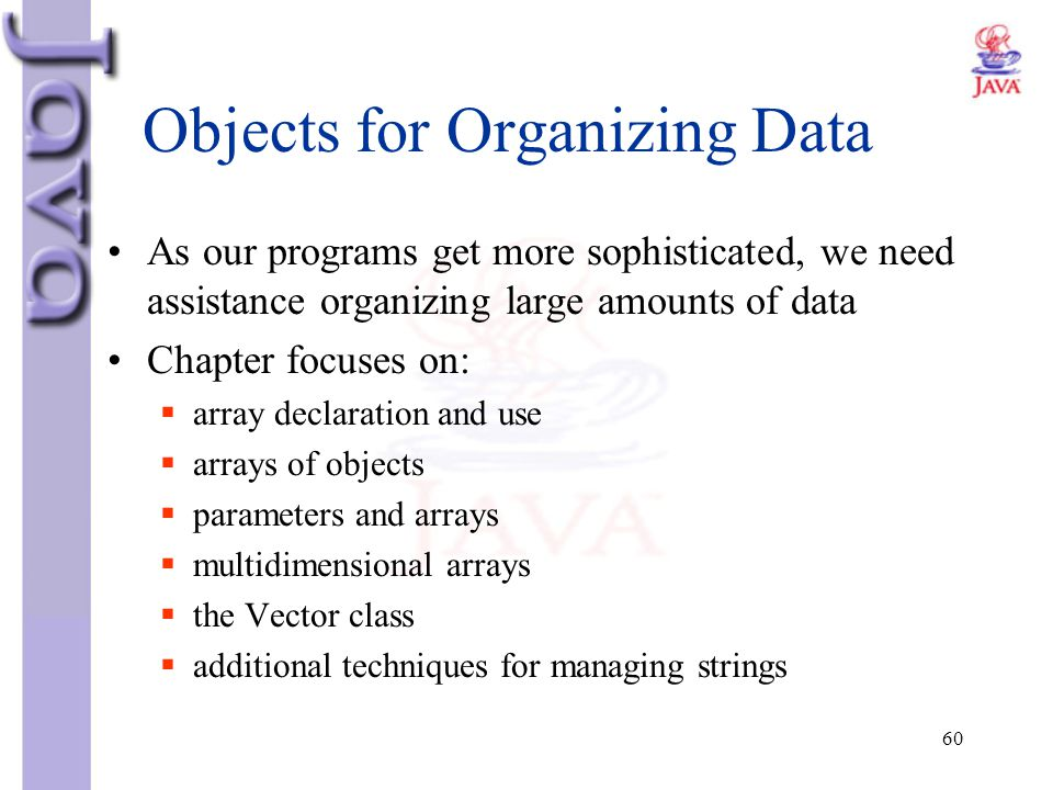 60 Objects for Organizing Data As our programs get more sophisticated, we need assistance organizing large amounts of data Chapter focuses on:  array