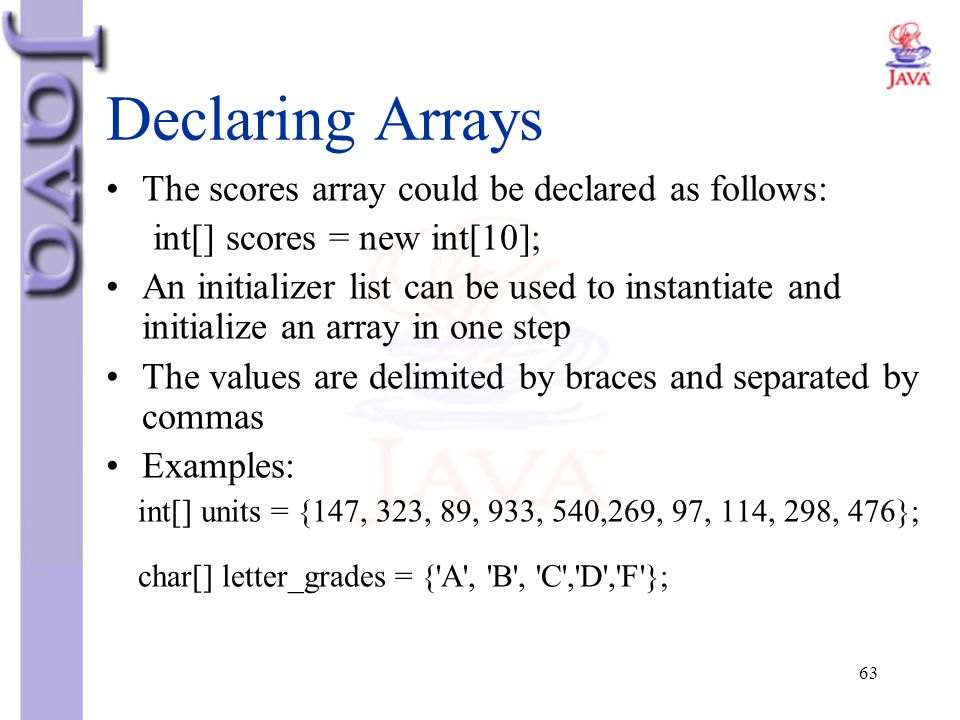 63 Declaring Arrays The scores array could be declared as follows: int[] scores = new int[10]; An initializer list can be used to instantiate and init
