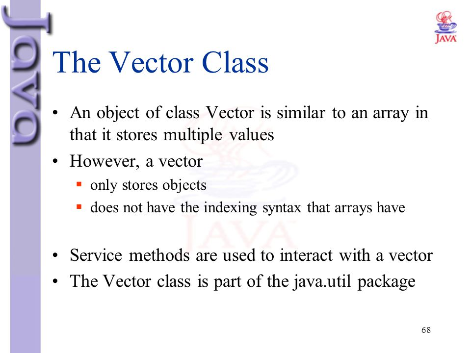 68 The Vector Class An object of class Vector is similar to an array in that it stores multiple values However, a vector  only stores objects  does
