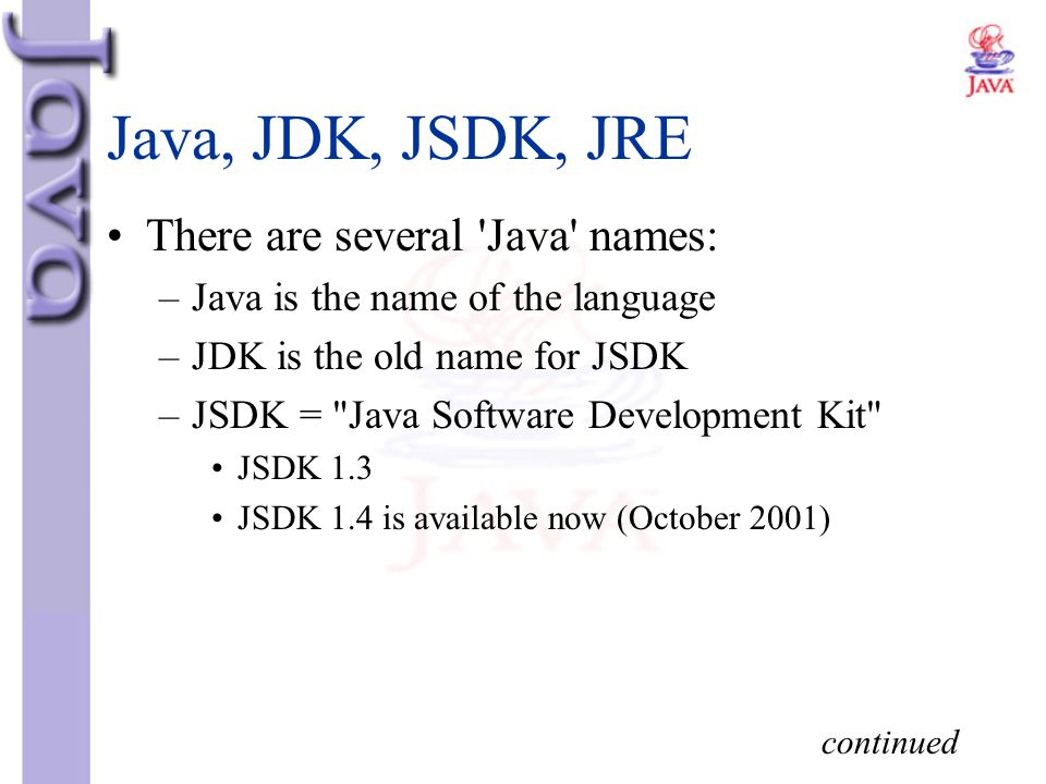 Java, JDK, JSDK, JRE There are several 'Java' names: –Java is the name of the language –JDK is the old name for JSDK –JSDK =