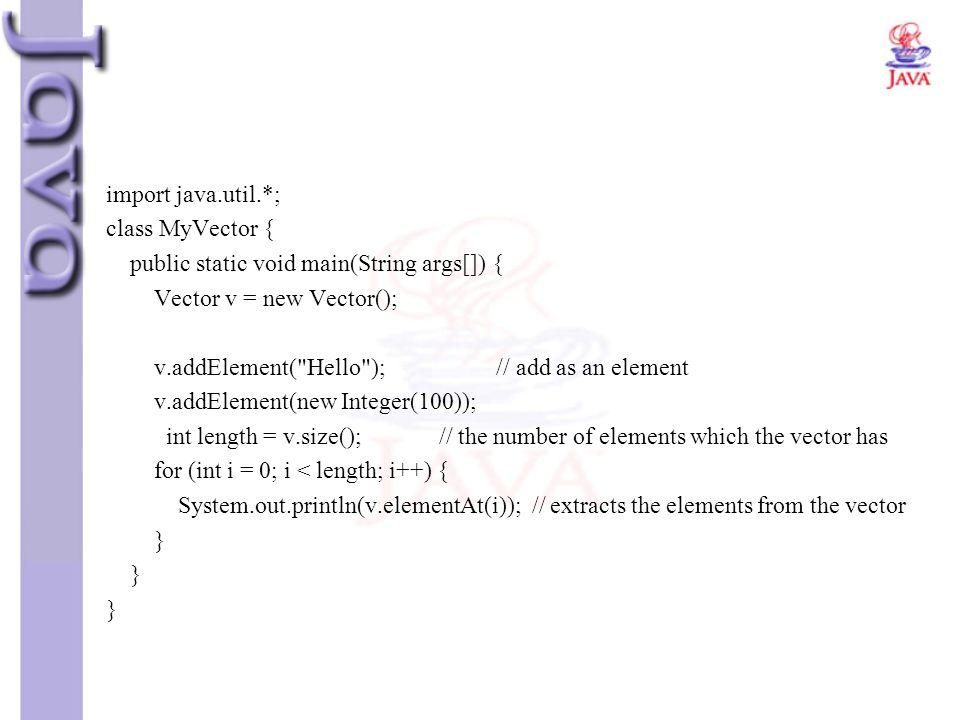 import java.util.*; class MyVector { public static void main(String args[]) { Vector v = new Vector(); v.addElement(
