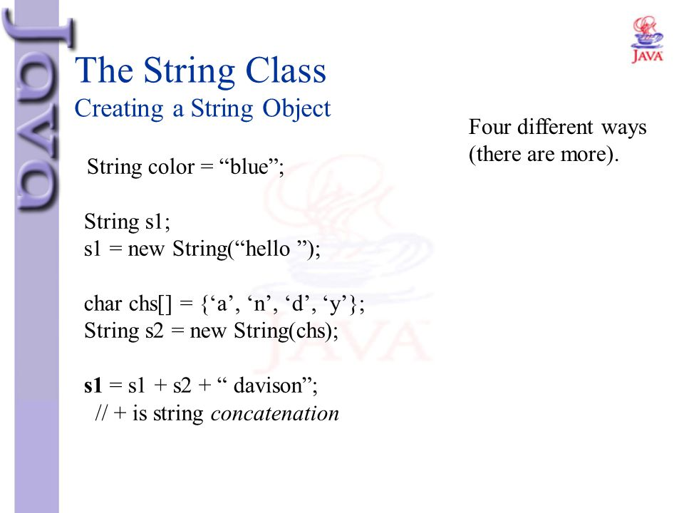 """The String Class Creating a String Object String color = """"blue""""; String s1; s1 = new String(""""hello """"); char chs[] = {'a', 'n', 'd', 'y'}; String s2 ="""