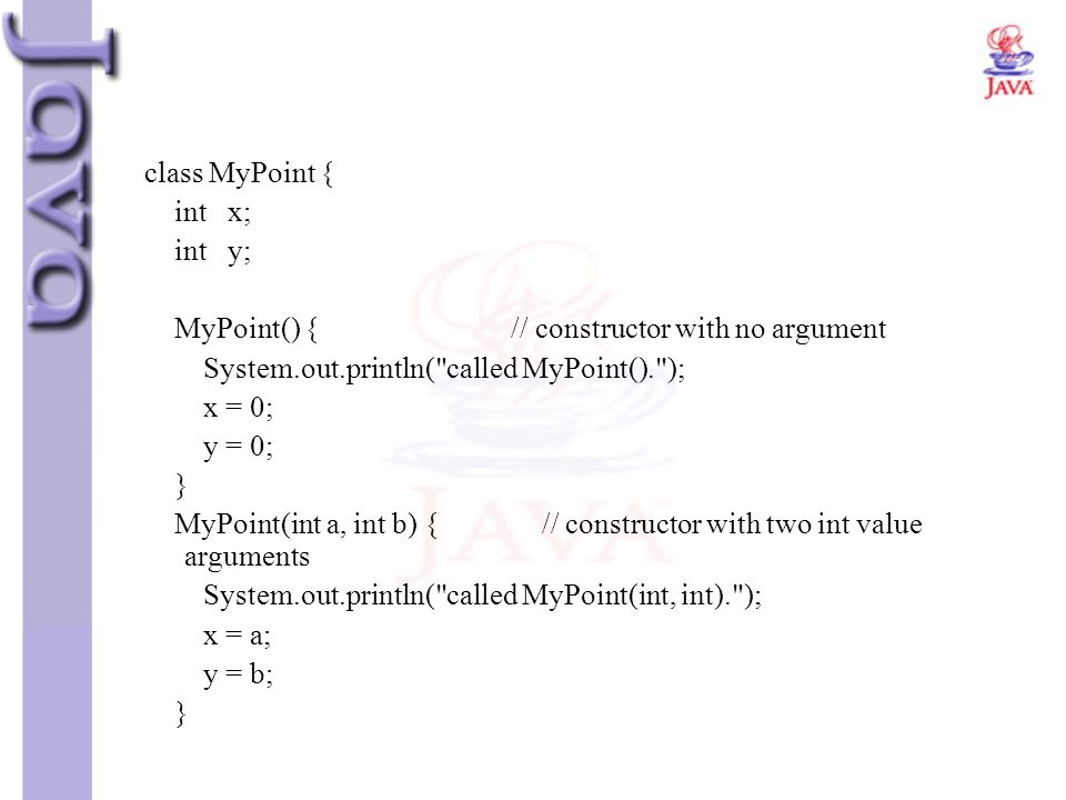 class MyPoint { int x; int y; MyPoint() { // constructor with no argument System.out.println(