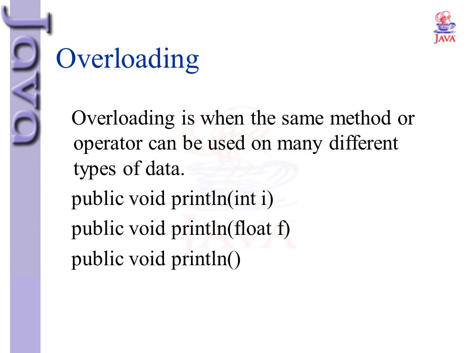 Overloading Overloading is when the same method or operator can be used on many different types of data. public void println(int i) public void printl
