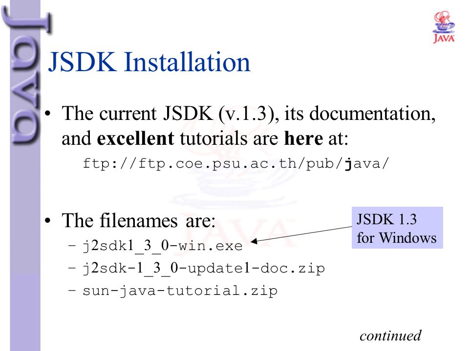 JSDK Installation The current JSDK (v.1.3), its documentation, and excellent tutorials are here at: ftp://ftp.coe.psu.ac.th/pub/java/ The filenames ar