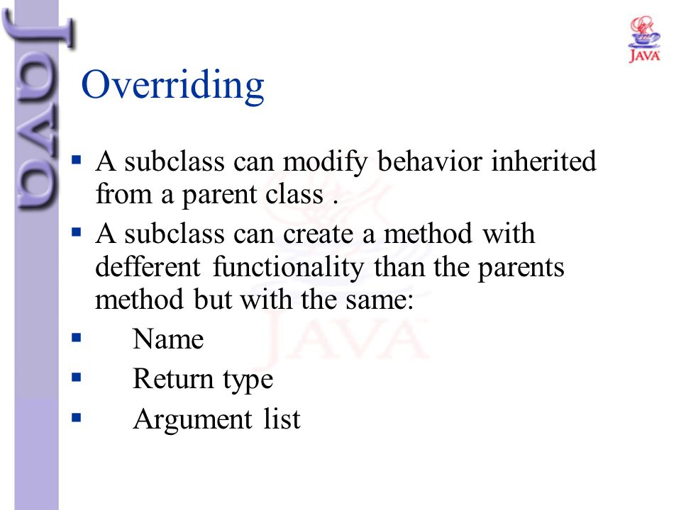 Overriding  A subclass can modify behavior inherited from a parent class.  A subclass can create a method with defferent functionality than the pare