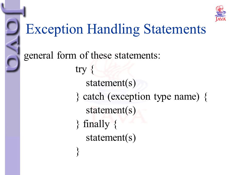 Exception Handling Statements general form of these statements: try { statement(s) } catch (exception type name) { statement(s) } finally { statement(