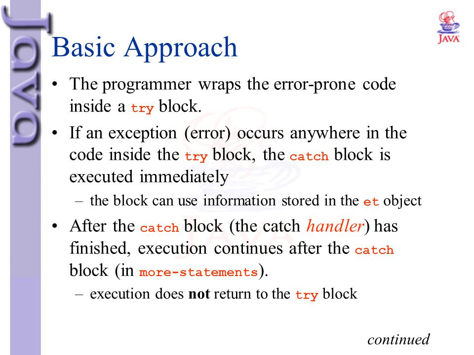 Basic Approach The programmer wraps the error-prone code inside a try block. If an exception (error) occurs anywhere in the code inside the try block,