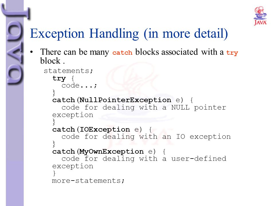 Exception Handling (in more detail) There can be many catch blocks associated with a try block. statements; try { code...; } catch (NullPointerExcepti