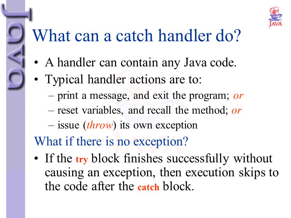 What can a catch handler do? A handler can contain any Java code. Typical handler actions are to: –print a message, and exit the program; or –reset va