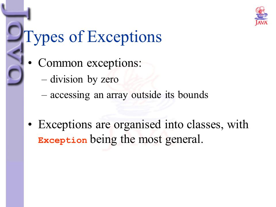 Types of Exceptions Common exceptions: –division by zero –accessing an array outside its bounds Exceptions are organised into classes, with Exception