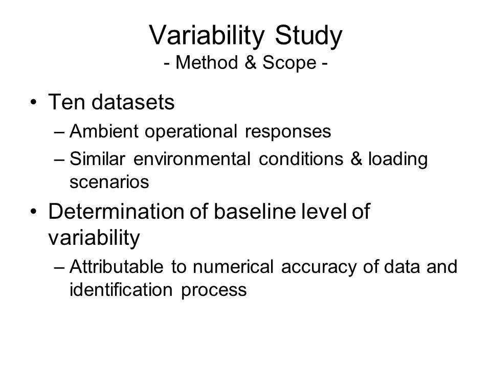Variability Study - Method & Scope - Ten datasets –Ambient operational responses –Similar environmental conditions & loading scenarios Determination of baseline level of variability –Attributable to numerical accuracy of data and identification process