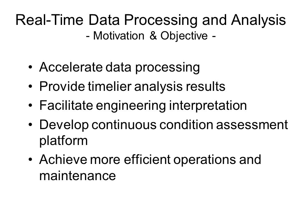Real-Time Data Processing and Analysis - Motivation & Objective - Accelerate data processing Provide timelier analysis results Facilitate engineering interpretation Develop continuous condition assessment platform Achieve more efficient operations and maintenance