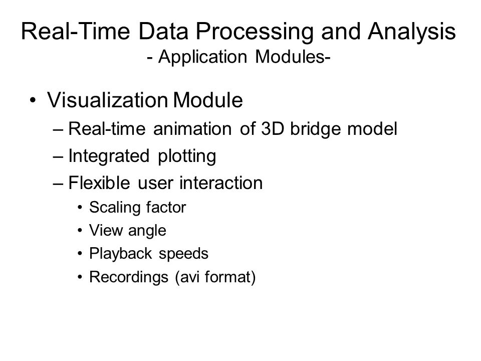Visualization Module –Real-time animation of 3D bridge model –Integrated plotting –Flexible user interaction Scaling factor View angle Playback speeds Recordings (avi format) Real-Time Data Processing and Analysis - Application Modules-