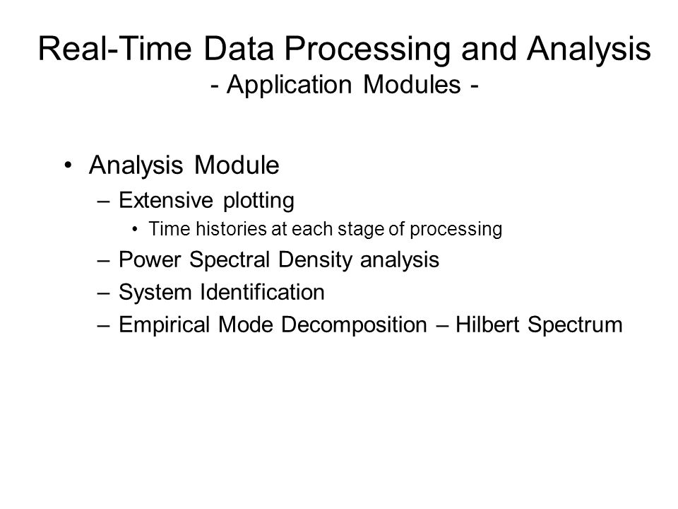 Analysis Module –Extensive plotting Time histories at each stage of processing –Power Spectral Density analysis –System Identification –Empirical Mode Decomposition – Hilbert Spectrum