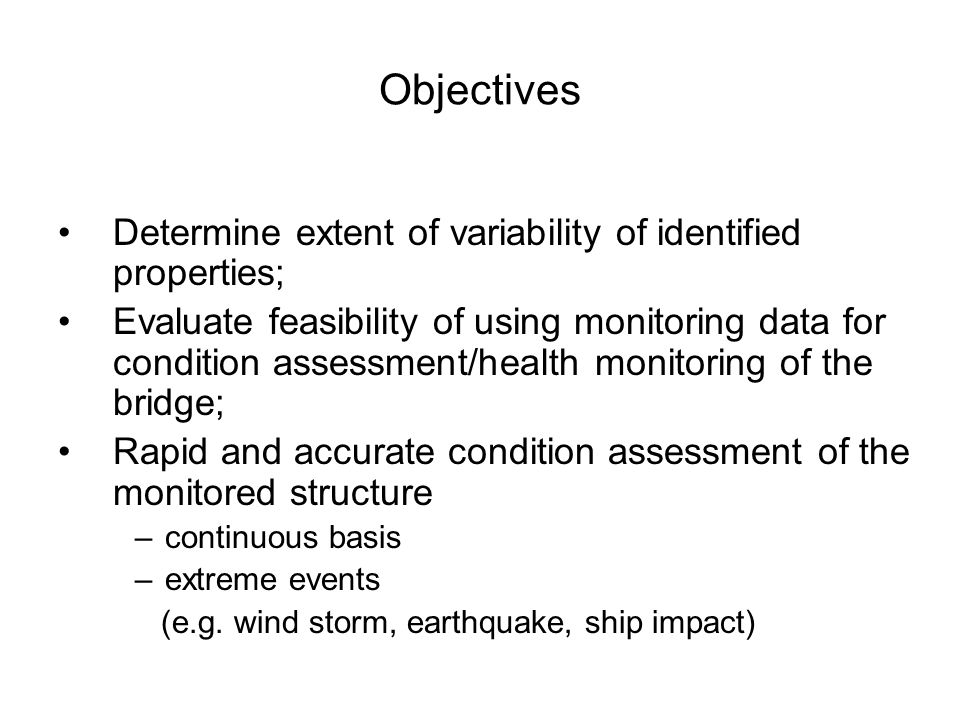 Objectives Determine extent of variability of identified properties; Evaluate feasibility of using monitoring data for condition assessment/health monitoring of the bridge; Rapid and accurate condition assessment of the monitored structure –continuous basis –extreme events (e.g.