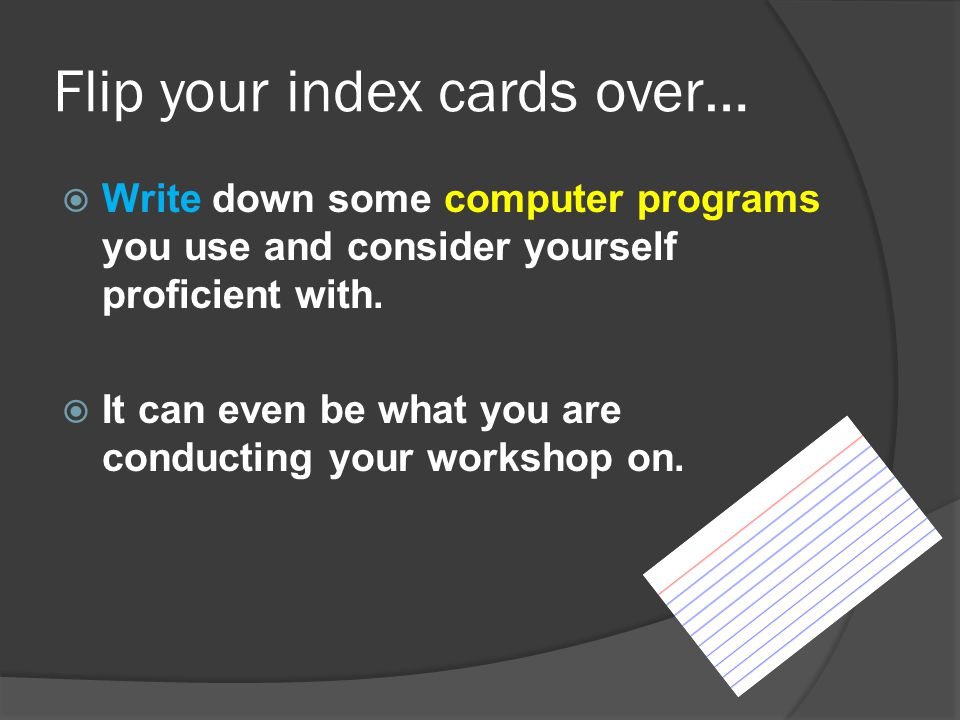 Flip your index cards over…  Write down some computer programs you use and consider yourself proficient with.