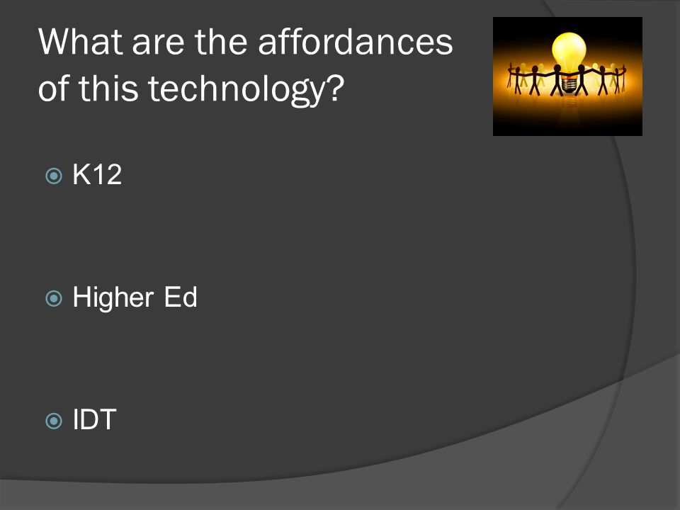 Affordances: IDT Training Tool Distance/eLearning Higher Ed Absent Students Remediation Tool Review Tool K12 Applies to any computer program Engages all types of learners Video Tutorials Flipped Classroom