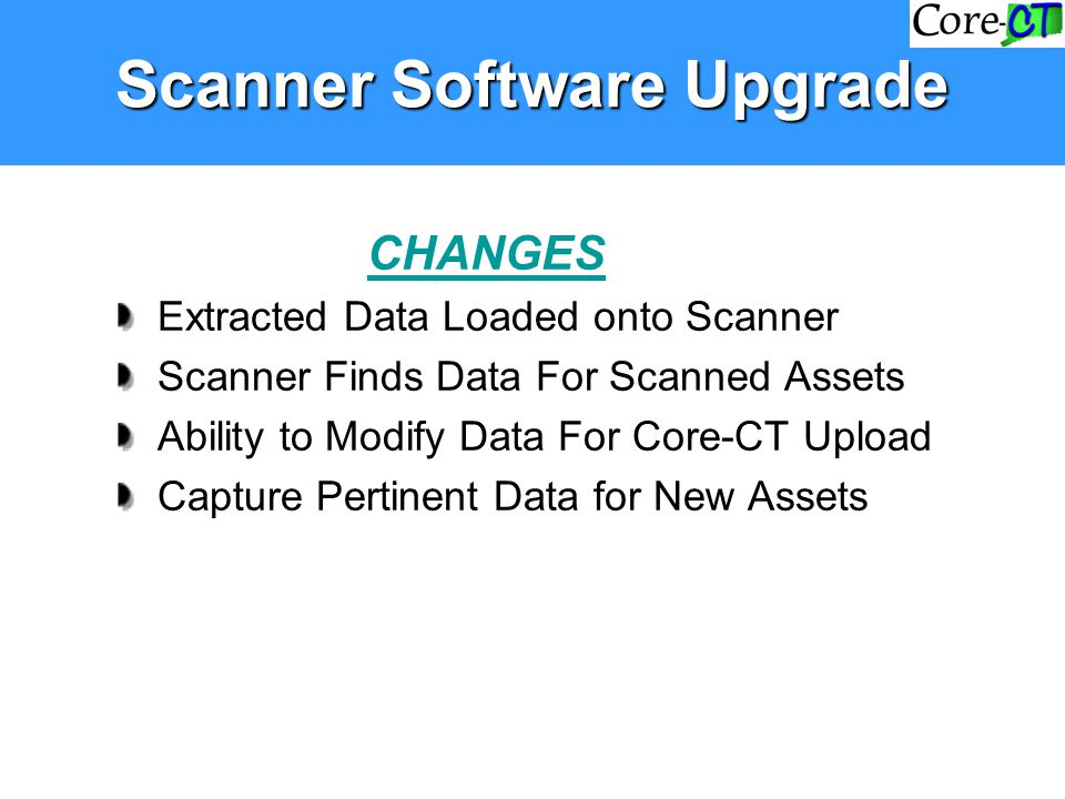 Scanner Software Upgrade CHANGES Extracted Data Loaded onto Scanner Scanner Finds Data For Scanned Assets Ability to Modify Data For Core-CT Upload Ca