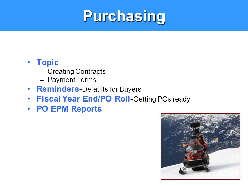 Purchasing Topic –Creating Contracts –Payment Terms Reminders- Defaults for Buyers Fiscal Year End/PO Roll- Getting POs ready PO EPM Reports
