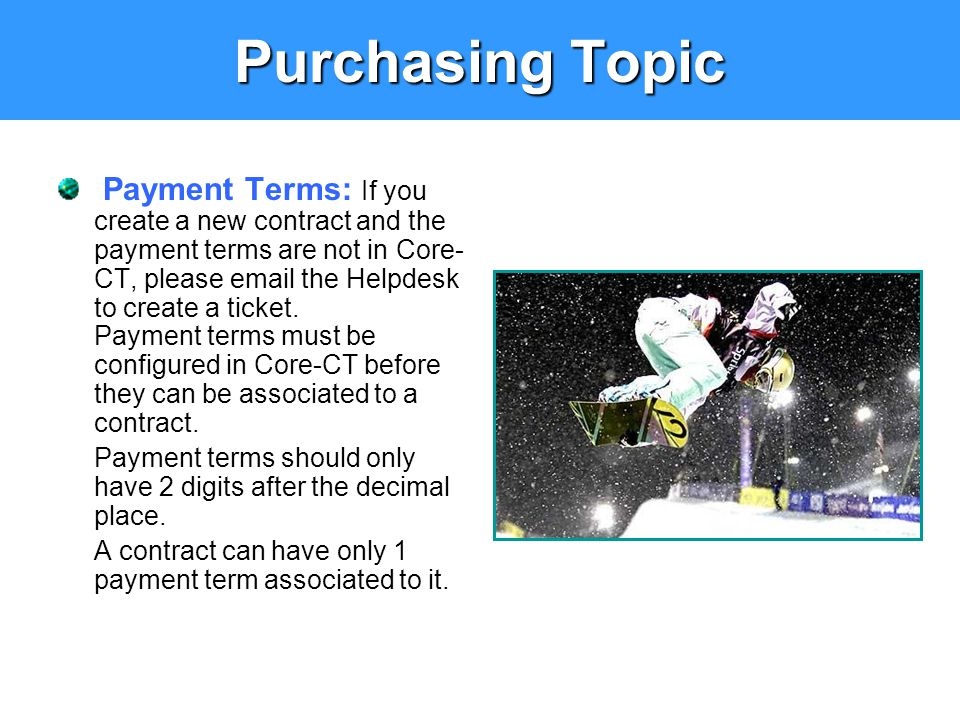 Purchasing Topic Payment Terms: If you create a new contract and the payment terms are not in Core- CT, please email the Helpdesk to create a ticket.