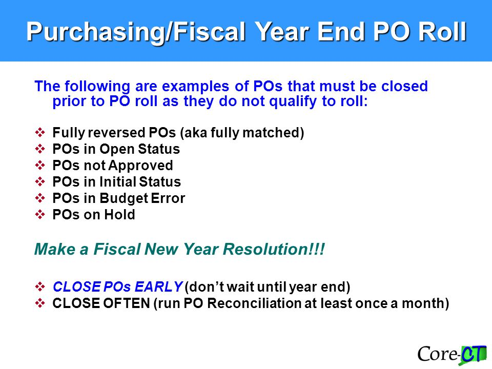 The following are examples of POs that must be closed prior to PO roll as they do not qualify to roll:  Fully reversed POs (aka fully matched)  POs