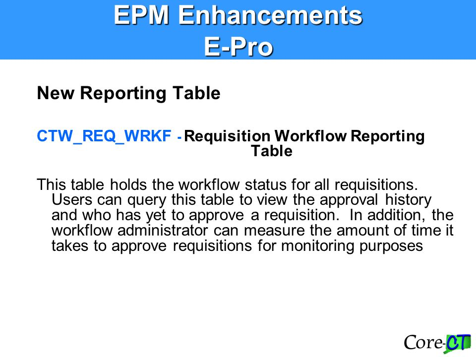 New Reporting Table CTW_REQ_WRKF - Requisition Workflow Reporting Table This table holds the workflow status for all requisitions. Users can query thi
