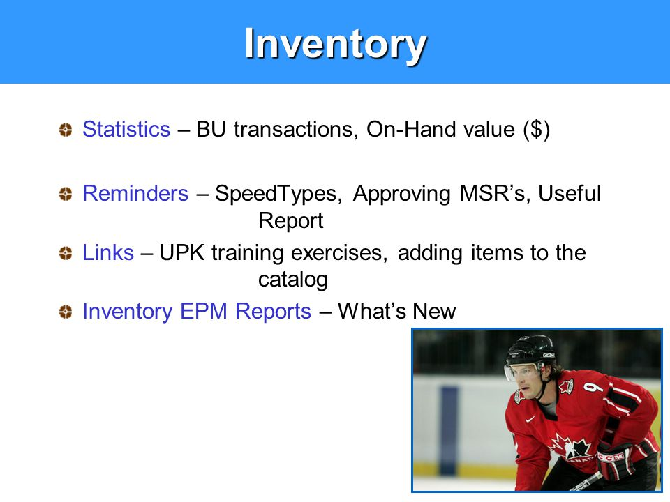 Inventory Statistics – BU transactions, On-Hand value ($) Reminders – SpeedTypes, Approving MSR's, Useful Report Links – UPK training exercises, addin