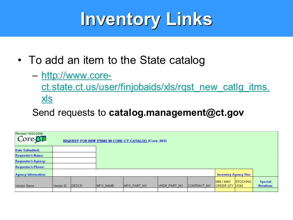 Inventory Links To add an item to the State catalog –http://www.core- ct.state.ct.us/user/finjobaids/xls/rqst_new_catlg_itms. xlshttp://www.core- ct.s