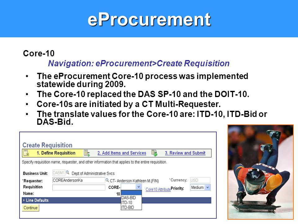 eProcurement The eProcurement Core-10 process was implemented statewide during 2009. The Core-10 replaced the DAS SP-10 and the DOIT-10. Core-10s are