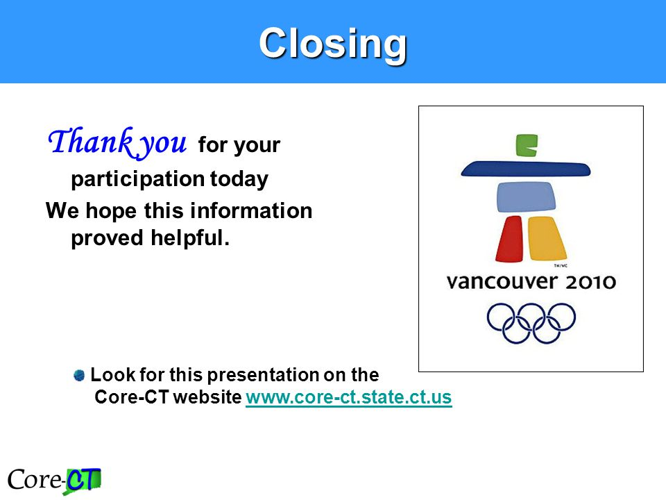 Closing Thank you for your participation today We hope this information proved helpful. Look for this presentation on the Core-CT website www.core-ct.