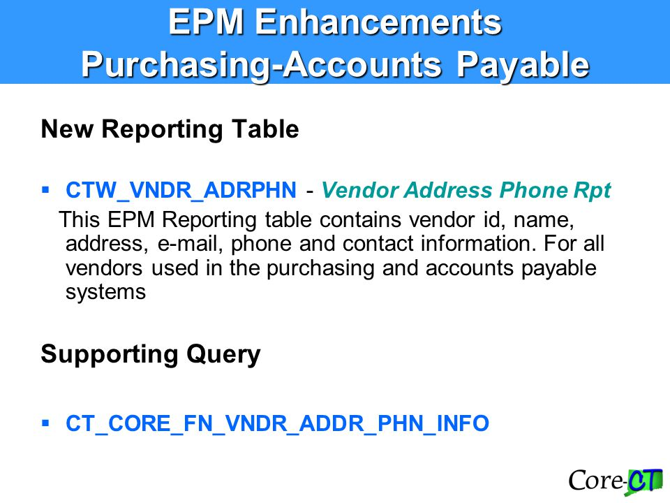 EPM Enhancements Purchasing-Accounts Payable New Reporting Table  CTW_VNDR_ADRPHN - Vendor Address Phone Rpt This EPM Reporting table contains vendor
