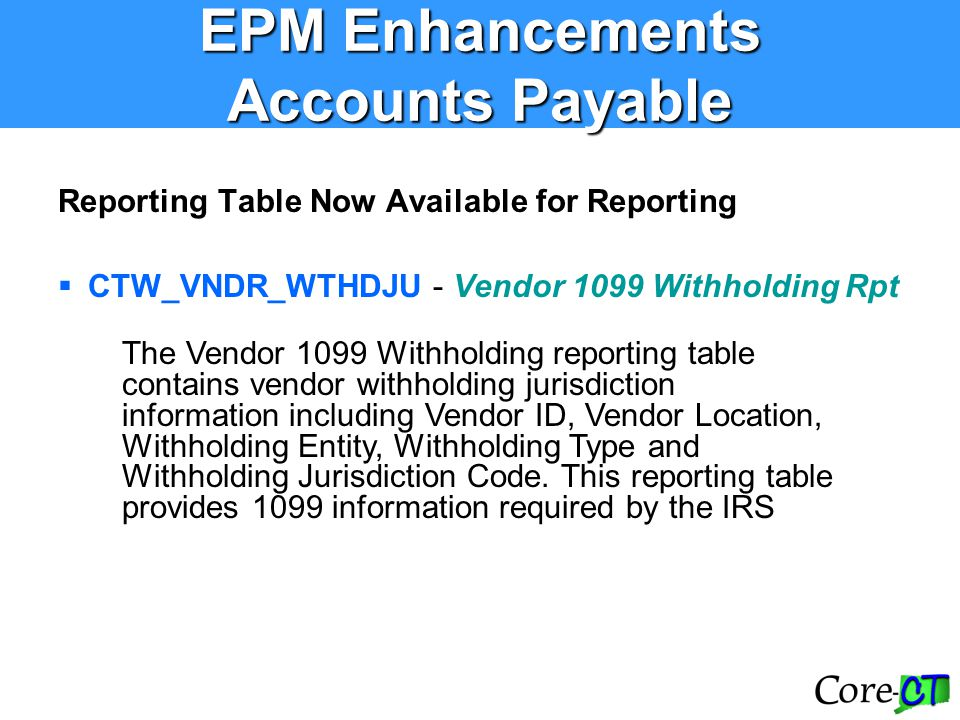 Reporting Table Now Available for Reporting  CTW_VNDR_WTHDJU - Vendor 1099 Withholding Rpt EPM Enhancements Accounts Payable The Vendor 1099 Withhold