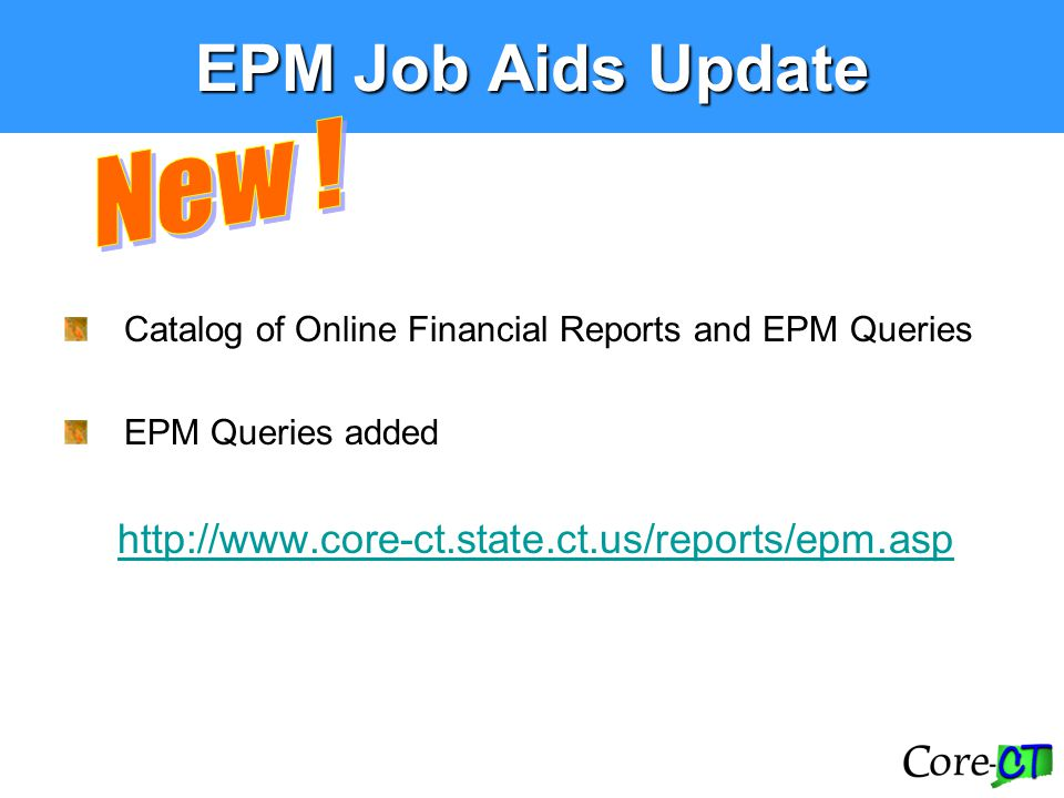 EPM Job Aids Update Catalog of Online Financial Reports and EPM Queries EPM Queries added http://www.core-ct.state.ct.us/reports/epm.asp
