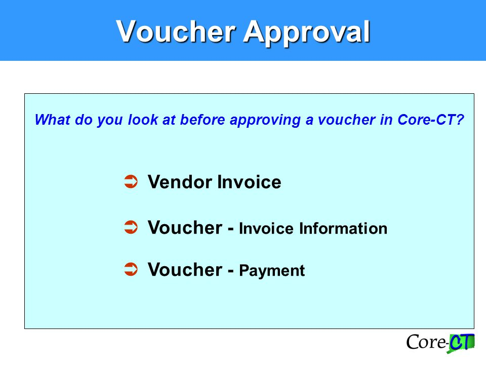 Voucher Approval What do you look at before approving a voucher in Core-CT?  Vendor Invoice  Voucher - Invoice Information  Voucher - Payment