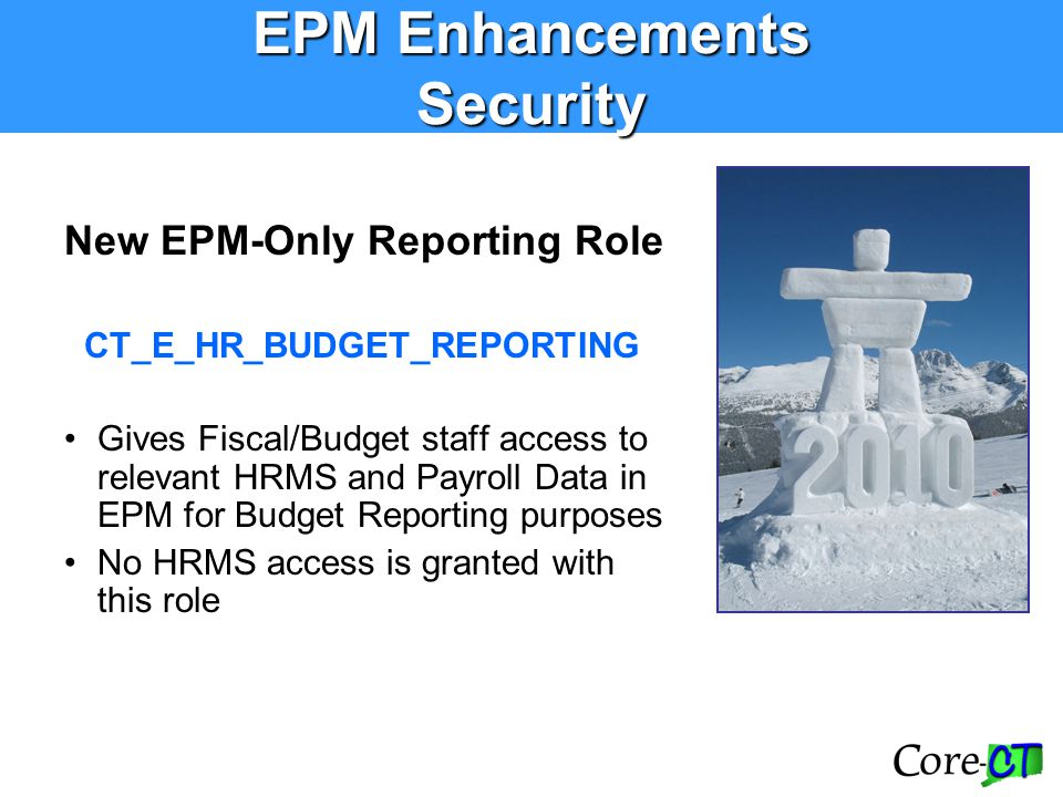EPM Enhancements Security New EPM-Only Reporting Role CT_E_HR_BUDGET_REPORTING Gives Fiscal/Budget staff access to relevant HRMS and Payroll Data in E