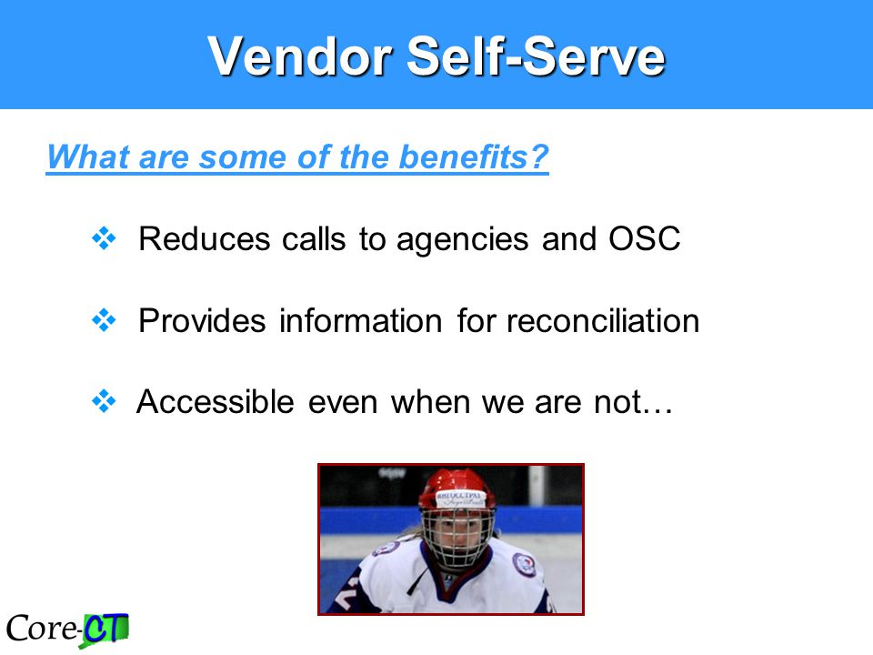 What are some of the benefits?  Reduces calls to agencies and OSC  Provides information for reconciliation  Accessible even when we are not… Vendor